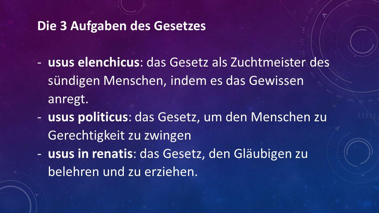 Die 3 Aufgaben des Gesetzes -usus elenchicus: das Gesetz als Zuchtmeister des sündigen Menschen, indem es das Gewissen anregt. -usus politicus: das Ge