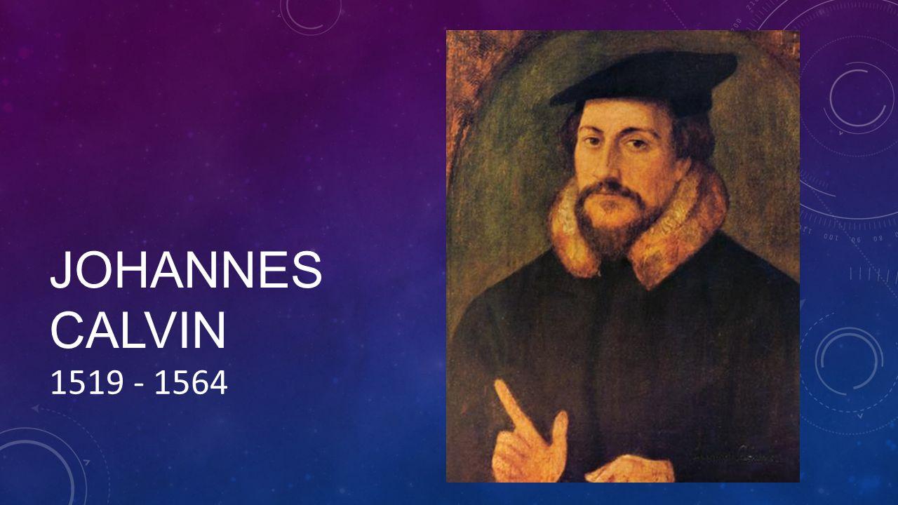 JOHANNES CALVIN 1519 - 1564