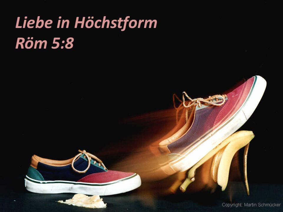 Liebe in Höchstform Röm 5:8