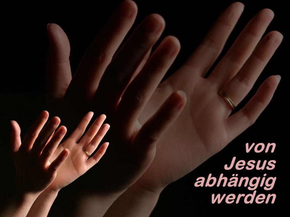 von Jesus abhängig werden von Jesus abhängig werden