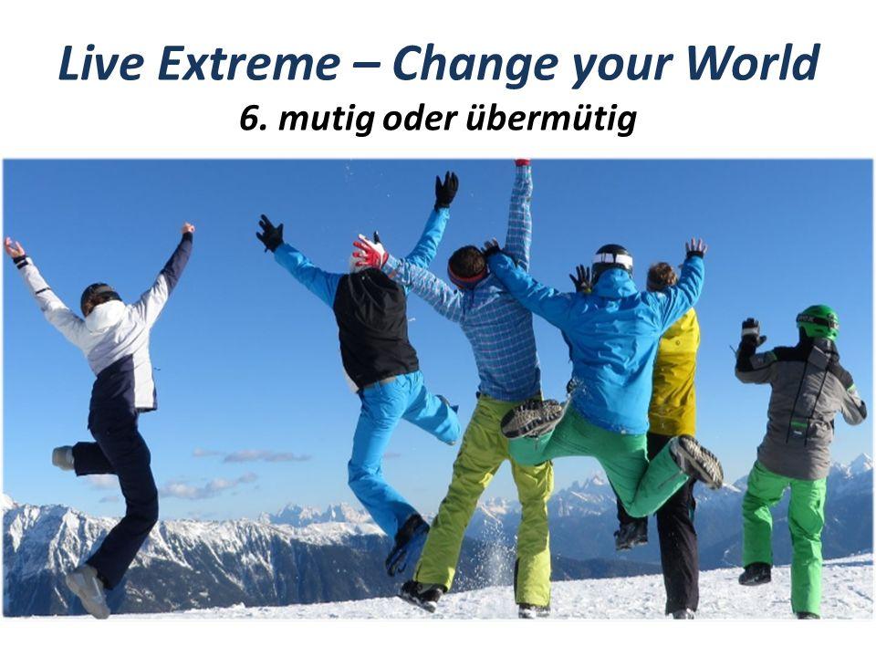 Live Extreme – Change your World 6. mutig oder übermütig