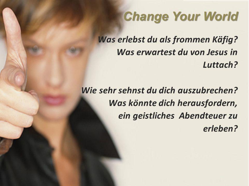 Change Your World Was erlebst du als frommen Käfig.