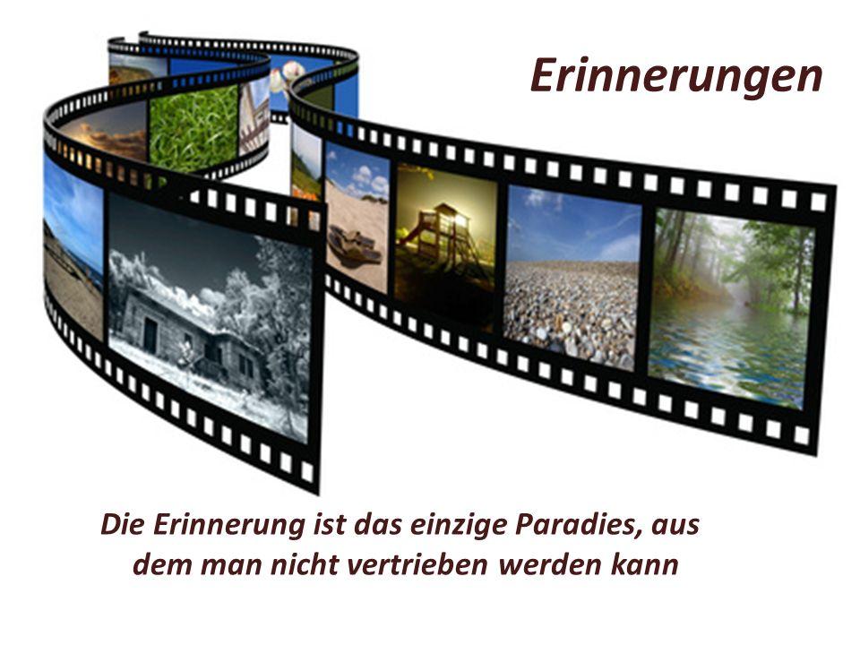 Die Erinnerung ist das einzige Paradies, aus dem man nicht vertrieben werden kann Erinnerungen