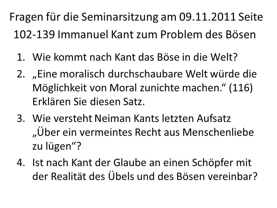 Fragen für die Seminarsitzung am 09.11.2011 Seite 102-139 Immanuel Kant zum Problem des Bösen 1.Wie kommt nach Kant das Böse in die Welt.