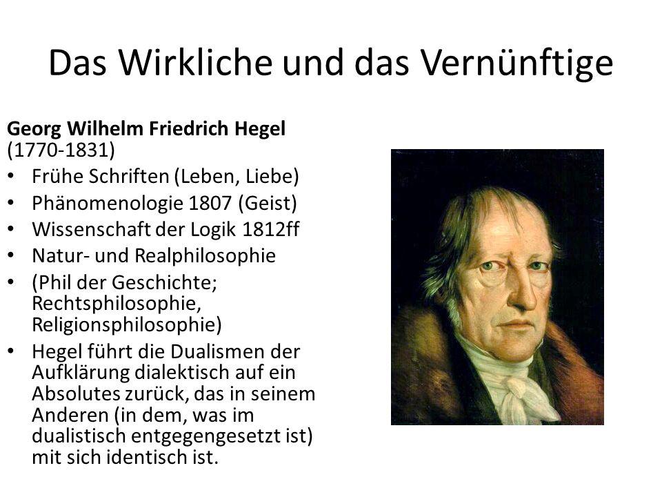 Das Wirkliche und das Vernünftige Georg Wilhelm Friedrich Hegel (1770-1831) Frühe Schriften (Leben, Liebe) Phänomenologie 1807 (Geist) Wissenschaft der Logik 1812ff Natur- und Realphilosophie (Phil der Geschichte; Rechtsphilosophie, Religionsphilosophie) Hegel führt die Dualismen der Aufklärung dialektisch auf ein Absolutes zurück, das in seinem Anderen (in dem, was im dualistisch entgegengesetzt ist) mit sich identisch ist.
