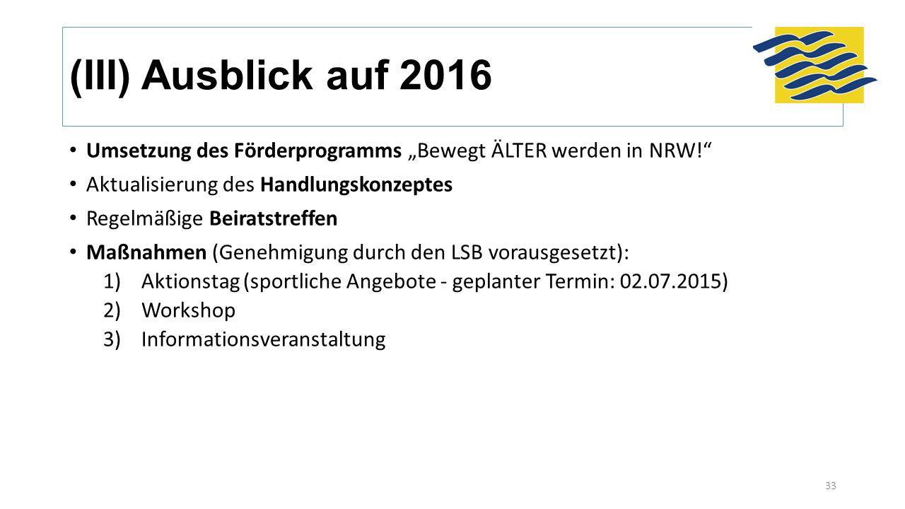 """(III) Ausblick auf 2016 Umsetzung des Förderprogramms """"Bewegt ÄLTER werden in NRW! Aktualisierung des Handlungskonzeptes Regelmäßige Beiratstreffen Maßnahmen (Genehmigung durch den LSB vorausgesetzt): 1)Aktionstag (sportliche Angebote - geplanter Termin: 02.07.2015) 2)Workshop 3)Informationsveranstaltung 33"""