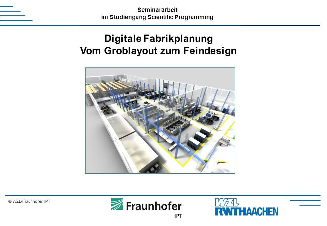 © WZL/Fraunhofer IPT Seminararbeit im Studiengang Scientific Programming Digitale Fabrikplanung Vom Groblayout zum Feindesign