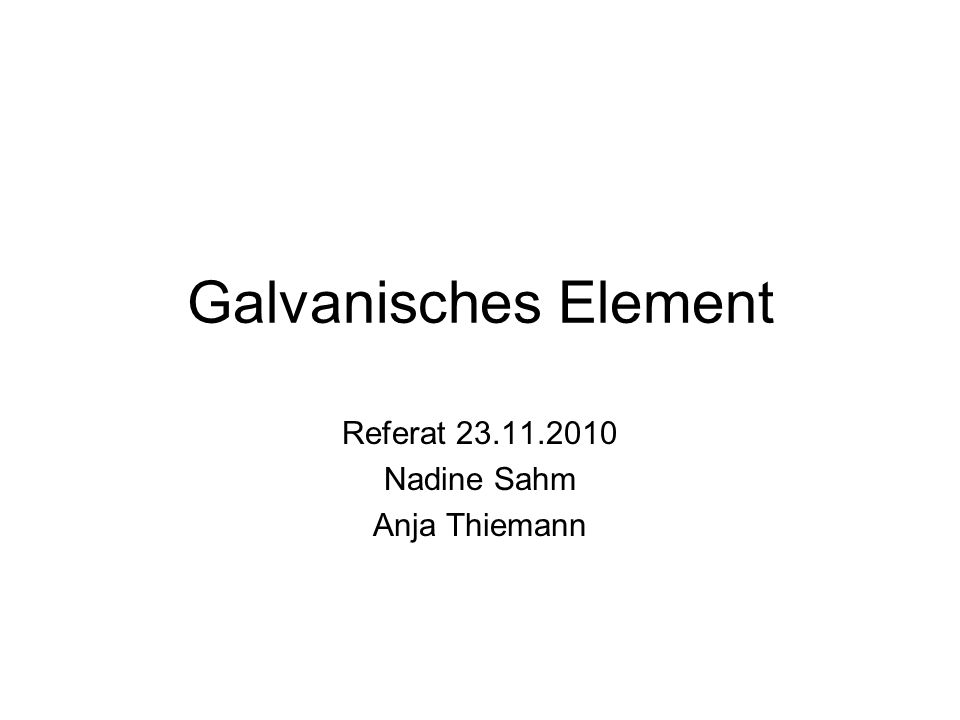 Galvanisches Element Referat 23.11.2010 Nadine Sahm Anja Thiemann