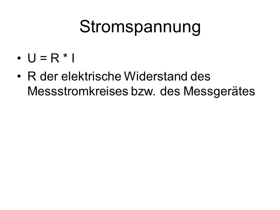 Stromspannung U = R * I R der elektrische Widerstand des Messstromkreises bzw. des Messgerätes