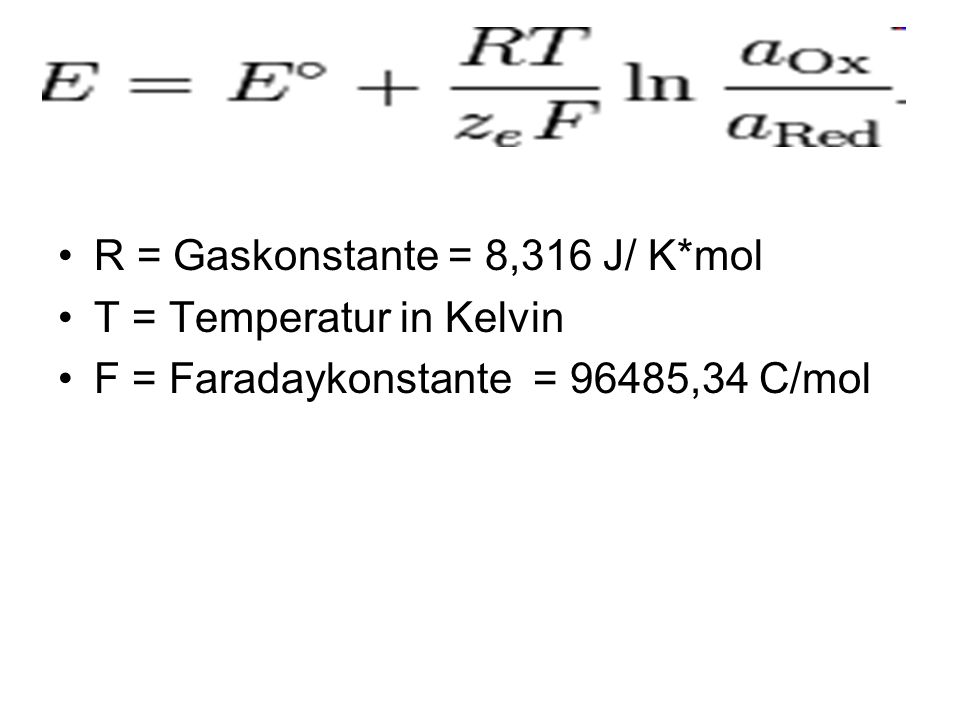 R = Gaskonstante = 8,316 J/ K*mol T = Temperatur in Kelvin F = Faradaykonstante = 96485,34 C/mol