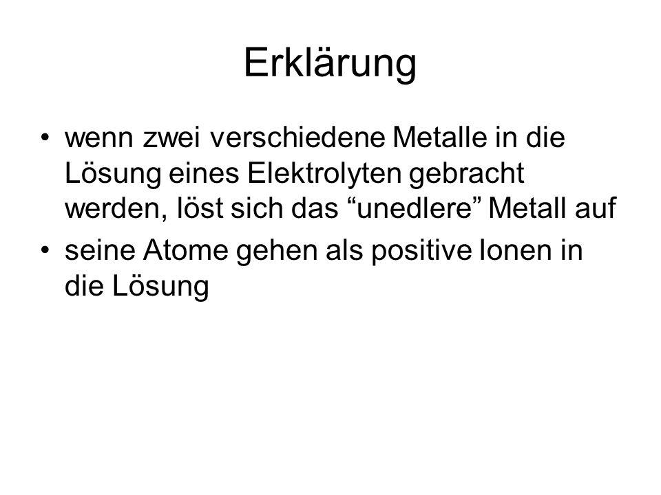 Erklärung wenn zwei verschiedene Metalle in die Lösung eines Elektrolyten gebracht werden, löst sich das unedlere Metall auf seine Atome gehen als positive Ionen in die Lösung