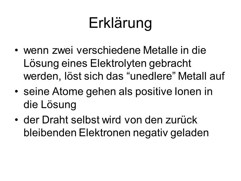 Erklärung wenn zwei verschiedene Metalle in die Lösung eines Elektrolyten gebracht werden, löst sich das unedlere Metall auf seine Atome gehen als positive Ionen in die Lösung der Draht selbst wird von den zurück bleibenden Elektronen negativ geladen