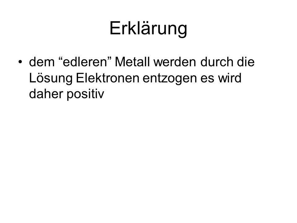 dem edleren Metall werden durch die Lösung Elektronen entzogen es wird daher positiv