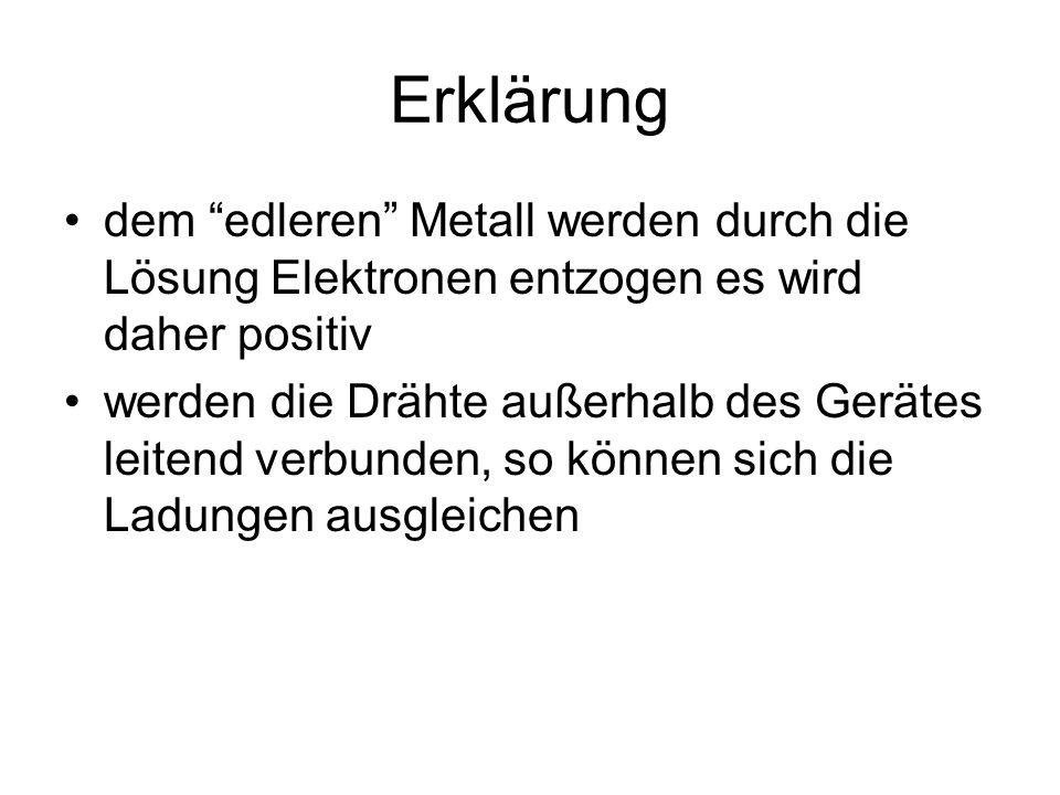 Erklärung dem edleren Metall werden durch die Lösung Elektronen entzogen es wird daher positiv werden die Drähte außerhalb des Gerätes leitend verbunden, so können sich die Ladungen ausgleichen