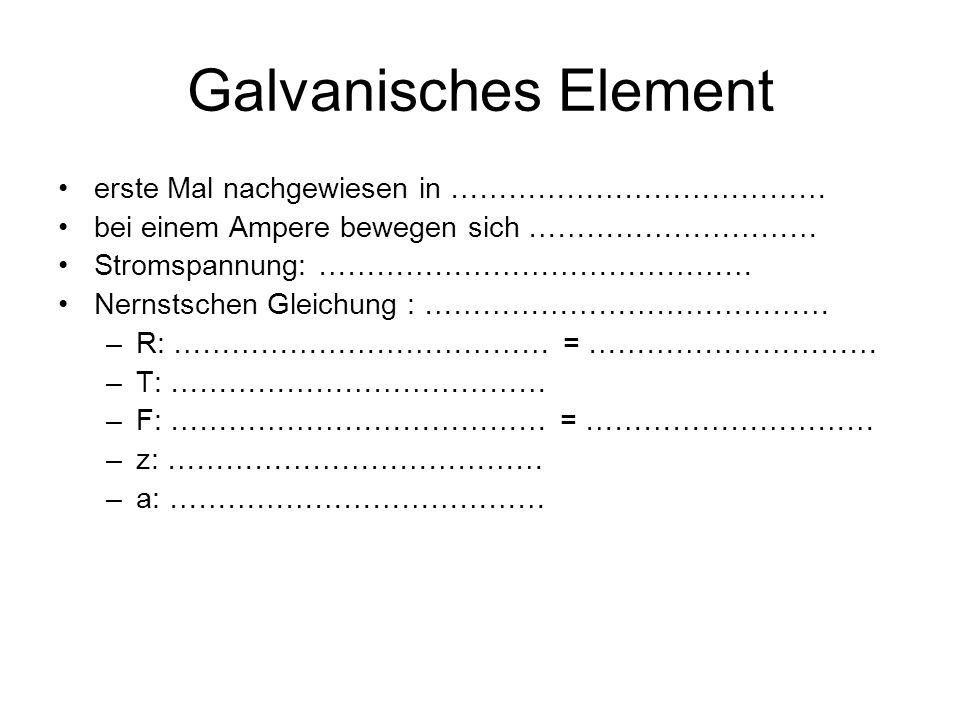 Galvanisches Element erste Mal nachgewiesen in ………………………………… bei einem Ampere bewegen sich ………………………… Stromspannung: ……………………………………… Nernstschen Gleichung : …………………………………… –R: ………………………………… = ………………………… –T: ………………………………… –F: ………………………………… = ………………………… –z: ………………………………… –a: …………………………………