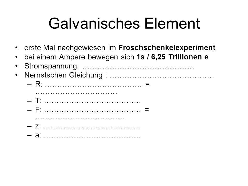 Galvanisches Element erste Mal nachgewiesen im Froschschenkelexperiment bei einem Ampere bewegen sich 1s / 6,25 Trillionen e Stromspannung: ……………………………………… Nernstschen Gleichung : …………………………………… –R: ………………………………… = …………………………… –T: ………………………………… –F: ………………………………… = ……………………………… –z: ………………………………… –a: …………………………………