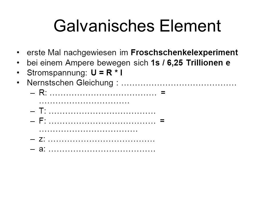 Galvanisches Element erste Mal nachgewiesen im Froschschenkelexperiment bei einem Ampere bewegen sich 1s / 6,25 Trillionen e Stromspannung: U = R * I Nernstschen Gleichung : …………………………………… –R: ………………………………… = …………………………… –T: ………………………………… –F: ………………………………… = ……………………………… –z: ………………………………… –a: …………………………………