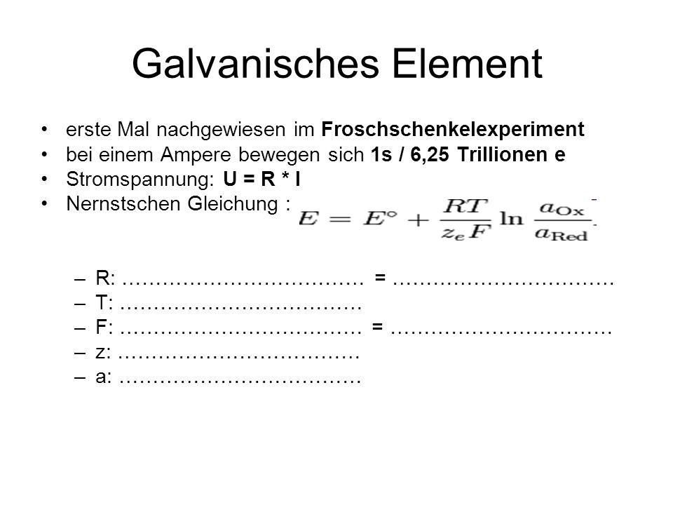 Galvanisches Element erste Mal nachgewiesen im Froschschenkelexperiment bei einem Ampere bewegen sich 1s / 6,25 Trillionen e Stromspannung: U = R * I Nernstschen Gleichung : –R: ……………………………… = …………………………… –T: ……………………………… –F: ……………………………… = …………………………… –z: ……………………………… –a: ………………………………