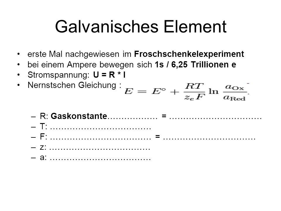 Galvanisches Element erste Mal nachgewiesen im Froschschenkelexperiment bei einem Ampere bewegen sich 1s / 6,25 Trillionen e Stromspannung: U = R * I Nernstschen Gleichung : –R: Gaskonstante……………… = …………………………… –T: ……………………………… –F: ……………………………… = …………………………… –z: ……………………………… –a: ………………………………