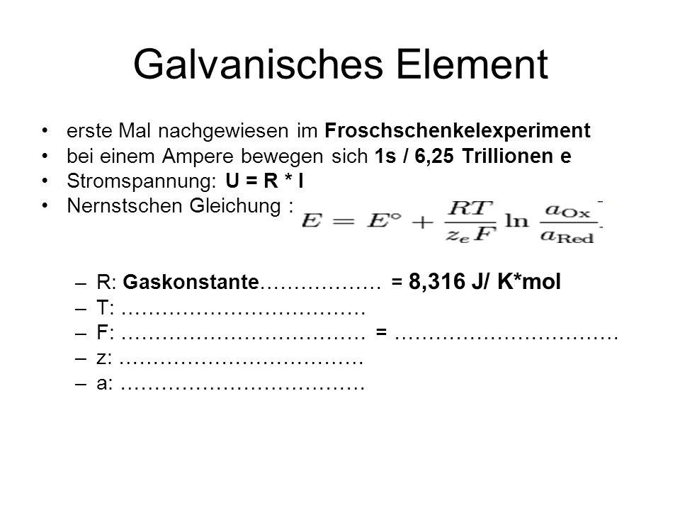Galvanisches Element erste Mal nachgewiesen im Froschschenkelexperiment bei einem Ampere bewegen sich 1s / 6,25 Trillionen e Stromspannung: U = R * I Nernstschen Gleichung : –R: Gaskonstante……………… = 8,316 J/ K*mol –T: ……………………………… –F: ……………………………… = …………………………… –z: ……………………………… –a: ………………………………