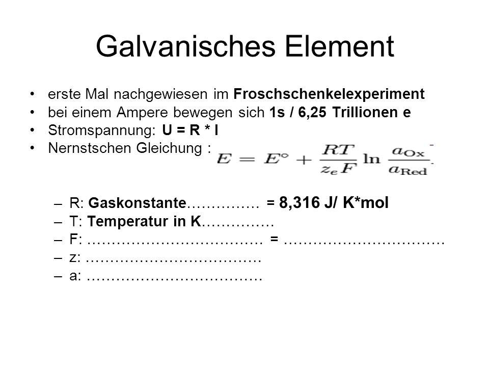 Galvanisches Element erste Mal nachgewiesen im Froschschenkelexperiment bei einem Ampere bewegen sich 1s / 6,25 Trillionen e Stromspannung: U = R * I Nernstschen Gleichung : –R: Gaskonstante…………… = 8,316 J/ K*mol –T: Temperatur in K…………… –F: ……………………………… = …………………………… –z: ……………………………… –a: ………………………………