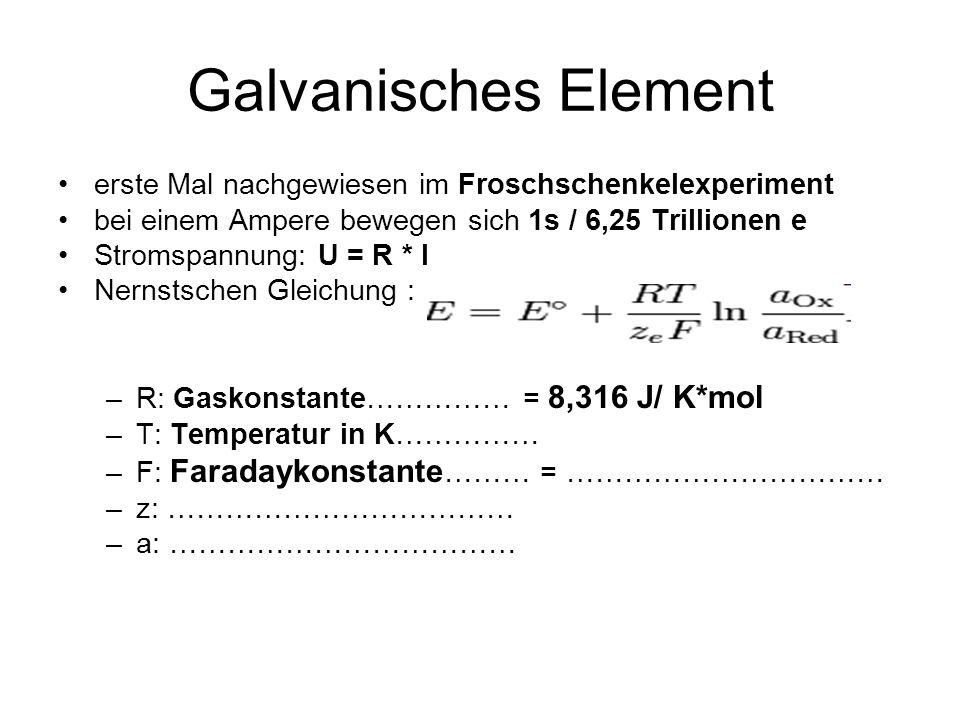 Galvanisches Element erste Mal nachgewiesen im Froschschenkelexperiment bei einem Ampere bewegen sich 1s / 6,25 Trillionen e Stromspannung: U = R * I Nernstschen Gleichung : –R: Gaskonstante…………… = 8,316 J/ K*mol –T: Temperatur in K…………… –F: Faradaykonstante ……… = …………………………… –z: ……………………………… –a: ………………………………