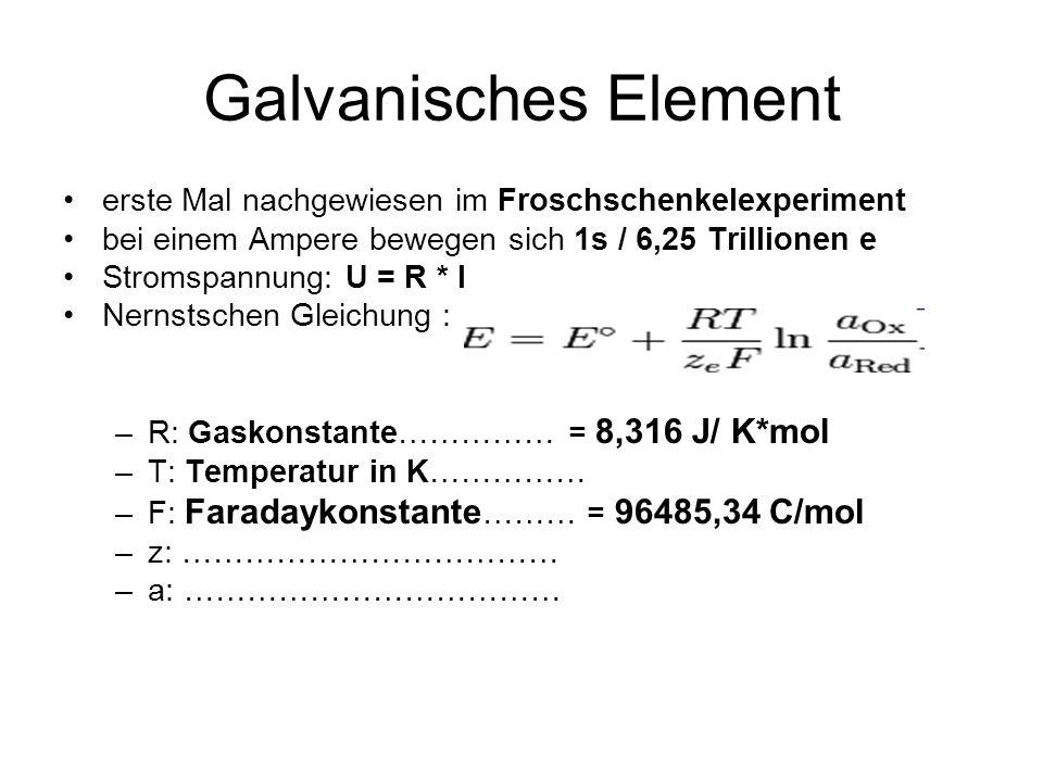 Galvanisches Element erste Mal nachgewiesen im Froschschenkelexperiment bei einem Ampere bewegen sich 1s / 6,25 Trillionen e Stromspannung: U = R * I Nernstschen Gleichung : –R: Gaskonstante…………… = 8,316 J/ K*mol –T: Temperatur in K…………… –F: Faradaykonstante ……… = 96485,34 C/mol –z: ……………………………… –a: ………………………………