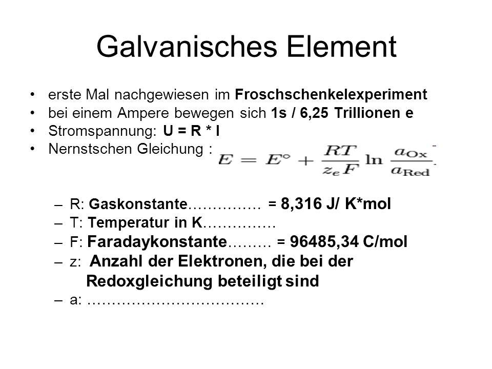 Galvanisches Element erste Mal nachgewiesen im Froschschenkelexperiment bei einem Ampere bewegen sich 1s / 6,25 Trillionen e Stromspannung: U = R * I Nernstschen Gleichung : –R: Gaskonstante…………… = 8,316 J/ K*mol –T: Temperatur in K…………… –F: Faradaykonstante ……… = 96485,34 C/mol –z: Anzahl der Elektronen, die bei der Redoxgleichung beteiligt sind –a: ………………………………