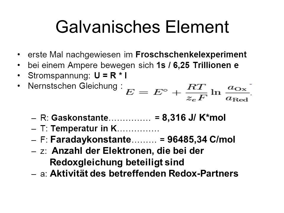 Galvanisches Element erste Mal nachgewiesen im Froschschenkelexperiment bei einem Ampere bewegen sich 1s / 6,25 Trillionen e Stromspannung: U = R * I Nernstschen Gleichung : –R: Gaskonstante…………… = 8,316 J/ K*mol –T: Temperatur in K…………… –F: Faradaykonstante ……… = 96485,34 C/mol –z: Anzahl der Elektronen, die bei der Redoxgleichung beteiligt sind –a: Aktivität des betreffenden Redox-Partners