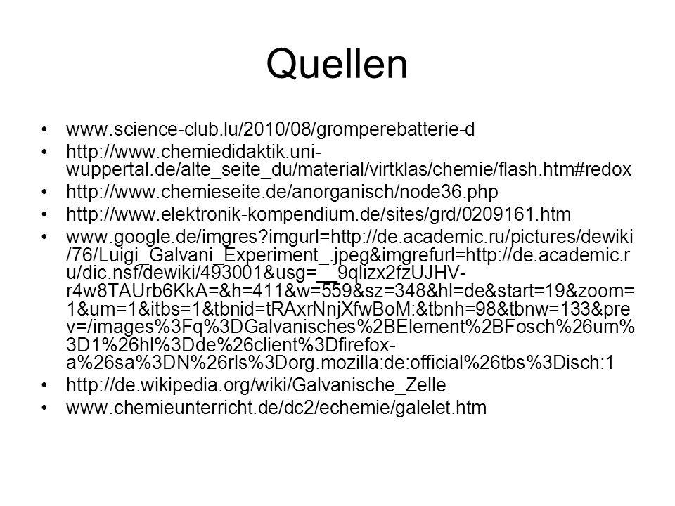 Quellen www.science-club.lu/2010/08/gromperebatterie-d http://www.chemiedidaktik.uni- wuppertal.de/alte_seite_du/material/virtklas/chemie/flash.htm#redox http://www.chemieseite.de/anorganisch/node36.php http://www.elektronik-kompendium.de/sites/grd/0209161.htm www.google.de/imgres?imgurl=http://de.academic.ru/pictures/dewiki /76/Luigi_Galvani_Experiment_.jpeg&imgrefurl=http://de.academic.r u/dic.nsf/dewiki/493001&usg=__9qlizx2fzUJHV- r4w8TAUrb6KkA=&h=411&w=559&sz=348&hl=de&start=19&zoom= 1&um=1&itbs=1&tbnid=tRAxrNnjXfwBoM:&tbnh=98&tbnw=133&pre v=/images%3Fq%3DGalvanisches%2BElement%2BFosch%26um% 3D1%26hl%3Dde%26client%3Dfirefox- a%26sa%3DN%26rls%3Dorg.mozilla:de:official%26tbs%3Disch:1 http://de.wikipedia.org/wiki/Galvanische_Zelle www.chemieunterricht.de/dc2/echemie/galelet.htm