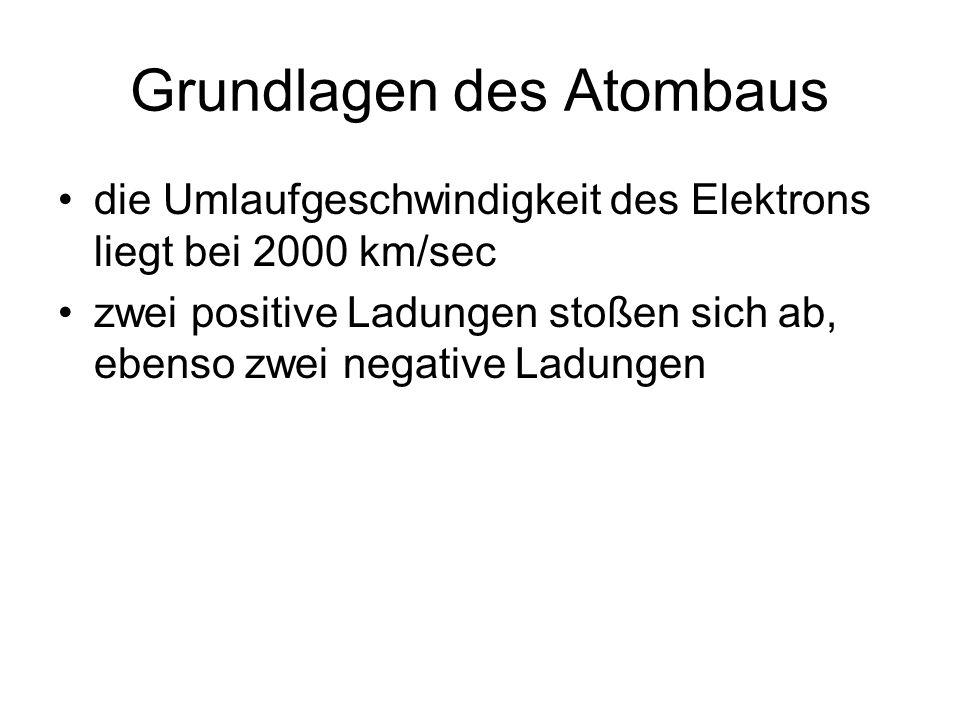 Grundlagen des Atombaus die Umlaufgeschwindigkeit des Elektrons liegt bei 2000 km/sec zwei positive Ladungen stoßen sich ab, ebenso zwei negative Ladungen