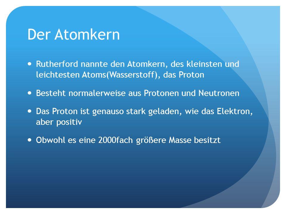 Der Atomkern Rutherford nannte den Atomkern, des kleinsten und leichtesten Atoms(Wasserstoff), das Proton Besteht normalerweise aus Protonen und Neutronen Das Proton ist genauso stark geladen, wie das Elektron, aber positiv Obwohl es eine 2000fach größere Masse besitzt