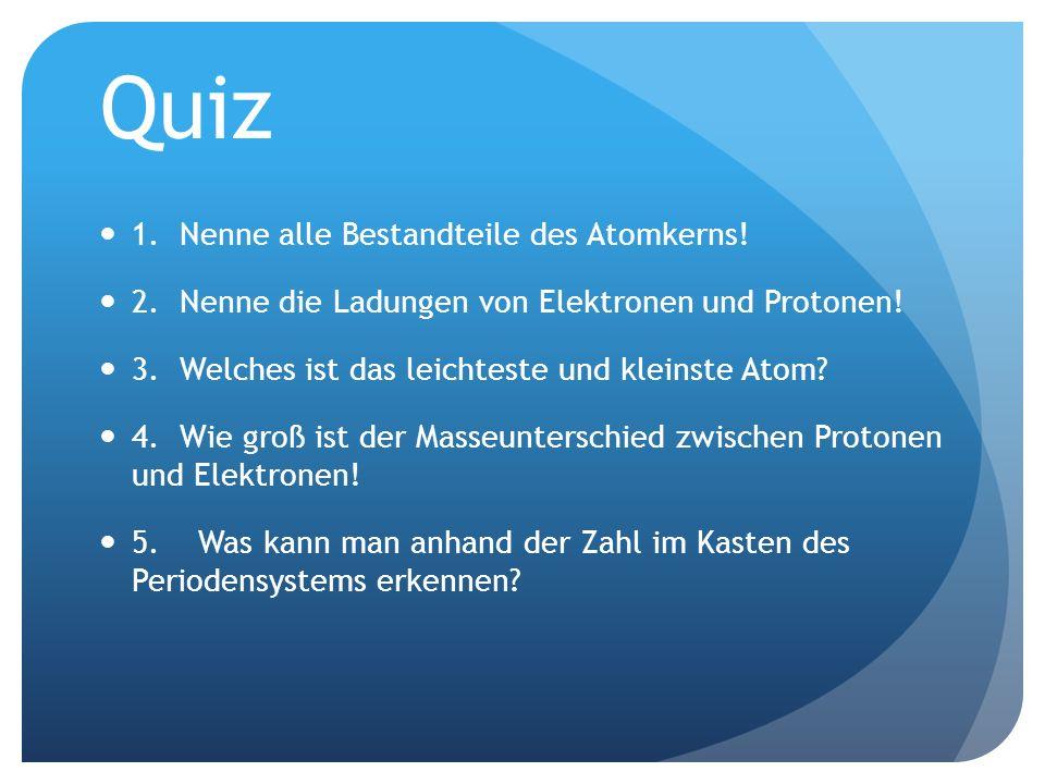 Quiz 1. Nenne alle Bestandteile des Atomkerns! 2. Nenne die Ladungen von Elektronen und Protonen! 3. Welches ist das leichteste und kleinste Atom? 4.