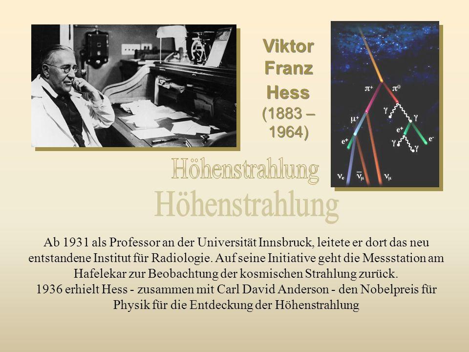 Viktor Franz Hess (1883 – 1964) Viktor Franz Hess Ab 1931 als Professor an der Universität Innsbruck, leitete er dort das neu entstandene Institut für Radiologie.