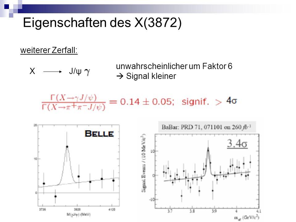 Eigenschaften des X(3872) X J/ψ unwahrscheinlicher um Faktor 6  Signal kleiner weiterer Zerfall: