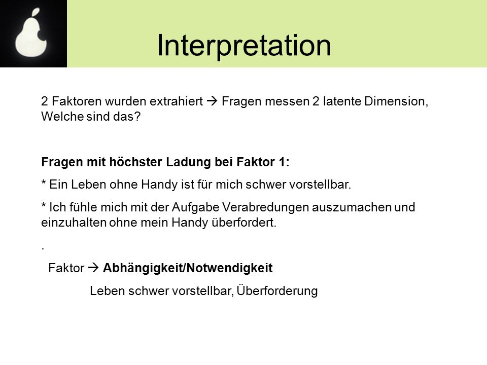 Interpretation 2 Faktoren wurden extrahiert  Fragen messen 2 latente Dimension, Welche sind das? Fragen mit höchster Ladung bei Faktor 1: * Ein Leben