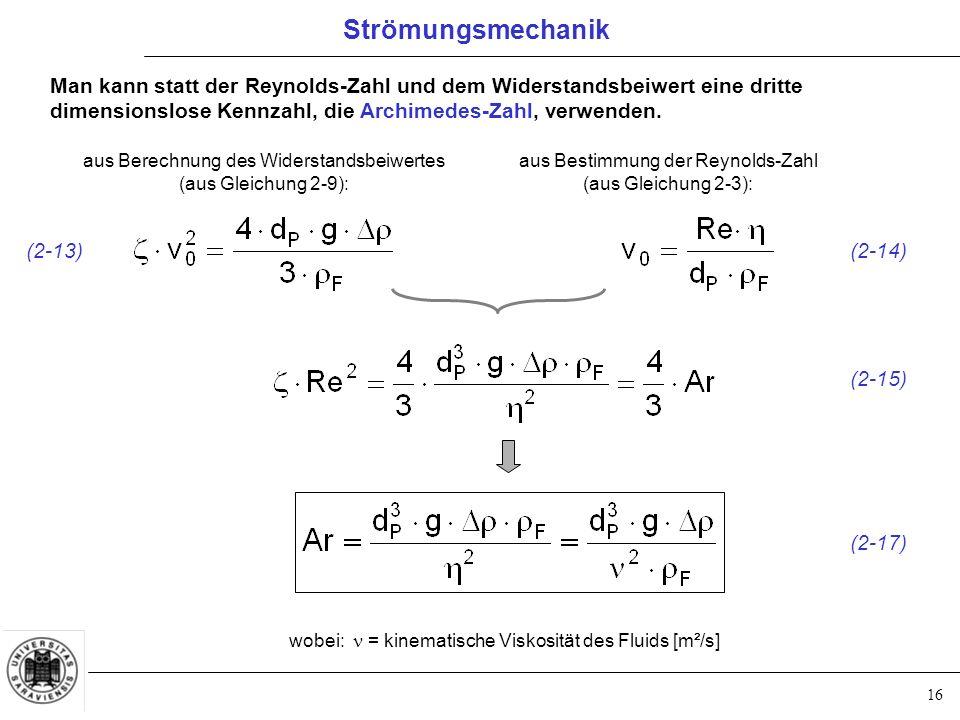 16 Man kann statt der Reynolds-Zahl und dem Widerstandsbeiwert eine dritte dimensionslose Kennzahl, die Archimedes-Zahl, verwenden.