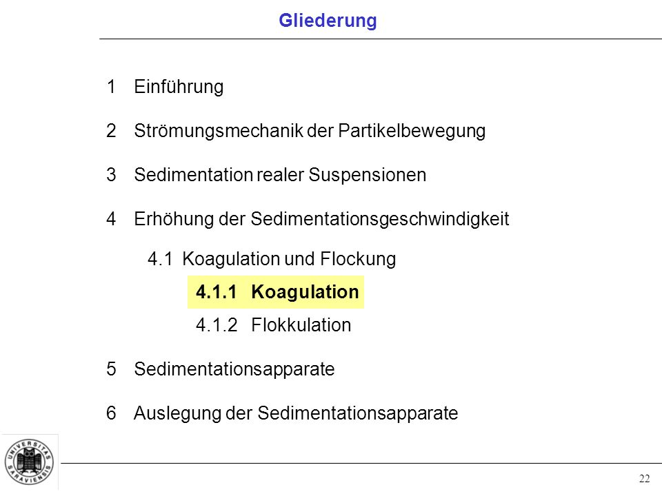 22 1Einführung 2Strömungsmechanik der Partikelbewegung 3Sedimentation realer Suspensionen 4Erhöhung der Sedimentationsgeschwindigkeit 4.1Koagulation und Flockung 4.1.1Koagulation 4.1.2Flokkulation 5Sedimentationsapparate 6Auslegung der Sedimentationsapparate Gliederung