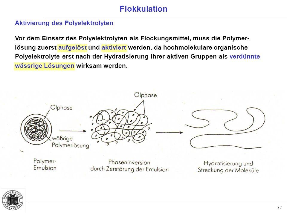 37 Aktivierung des Polyelektrolyten Vor dem Einsatz des Polyelektrolyten als Flockungsmittel, muss die Polymer- lösung zuerst aufgelöst und aktiviert werden, da hochmolekulare organische Polyelektrolyte erst nach der Hydratisierung ihrer aktiven Gruppen als verdünnte wässrige Lösungen wirksam werden.