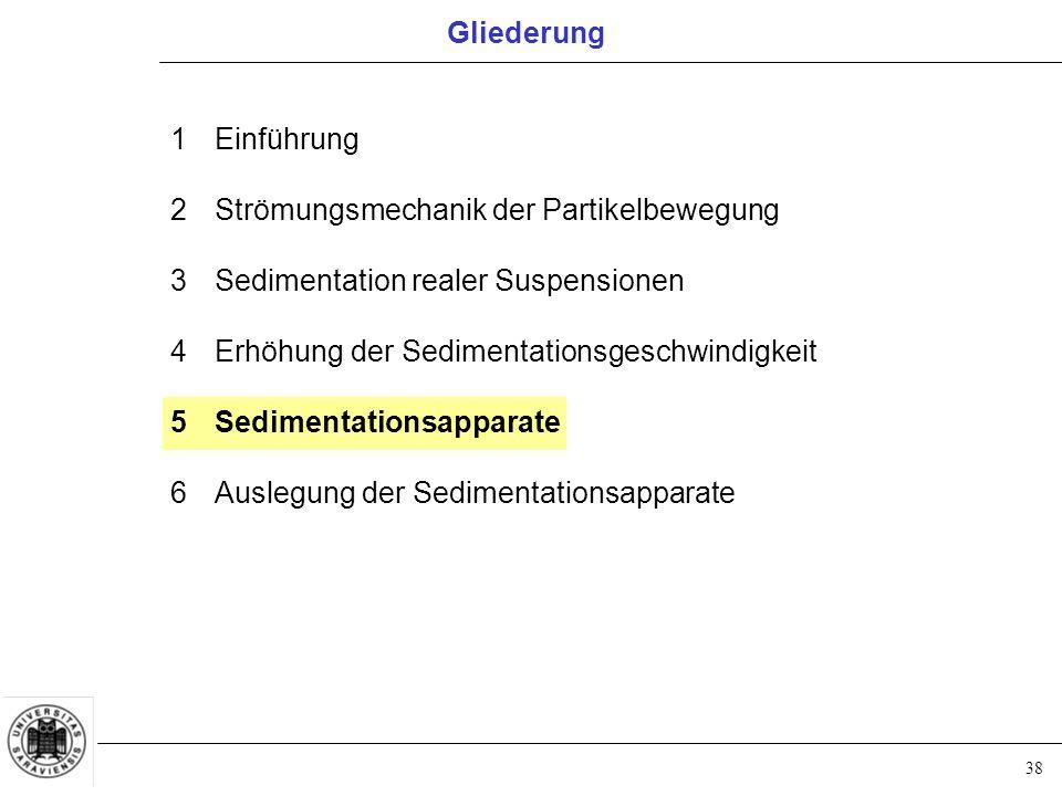 38 1Einführung 2Strömungsmechanik der Partikelbewegung 3Sedimentation realer Suspensionen 4Erhöhung der Sedimentationsgeschwindigkeit 5Sedimentationsapparate 6Auslegung der Sedimentationsapparate Gliederung