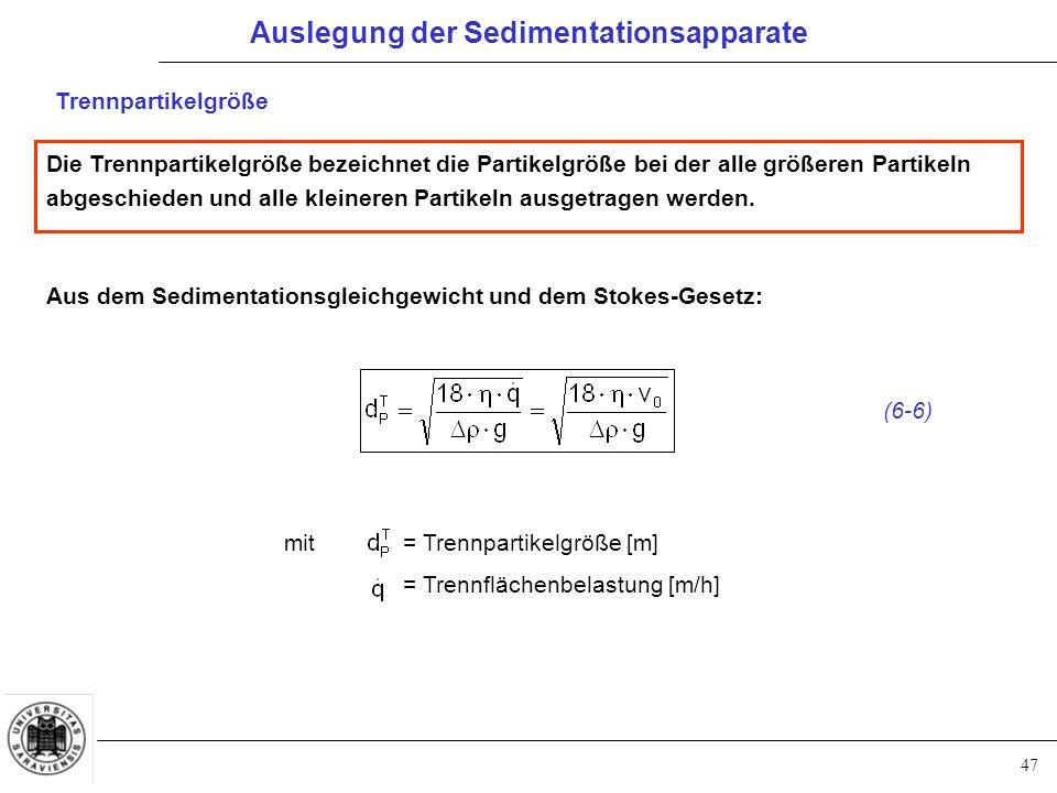 47 Trennpartikelgröße Aus dem Sedimentationsgleichgewicht und dem Stokes-Gesetz: mit = Trennpartikelgröße [m] = Trennflächenbelastung [m/h] Die Trennpartikelgröße bezeichnet die Partikelgröße bei der alle größeren Partikeln abgeschieden und alle kleineren Partikeln ausgetragen werden.