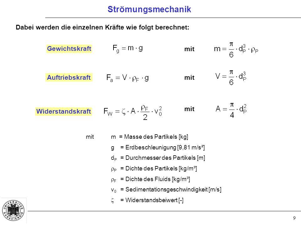 9 Dabei werden die einzelnen Kräfte wie folgt berechnet: Gewichtskraft Auftriebskraft mit Widerstandskraft mit mitm = Masse des Partikels [kg] g= Erdbeschleunigung [9,81 m/s²] d P = Durchmesser des Partikels [m]  P = Dichte des Partikels [kg/m³]  F = Dichte des Fluids [kg/m³] v 0 = Sedimentationsgeschwindigkeit [m/s]  = Widerstandsbeiwert [-] Strömungsmechanik
