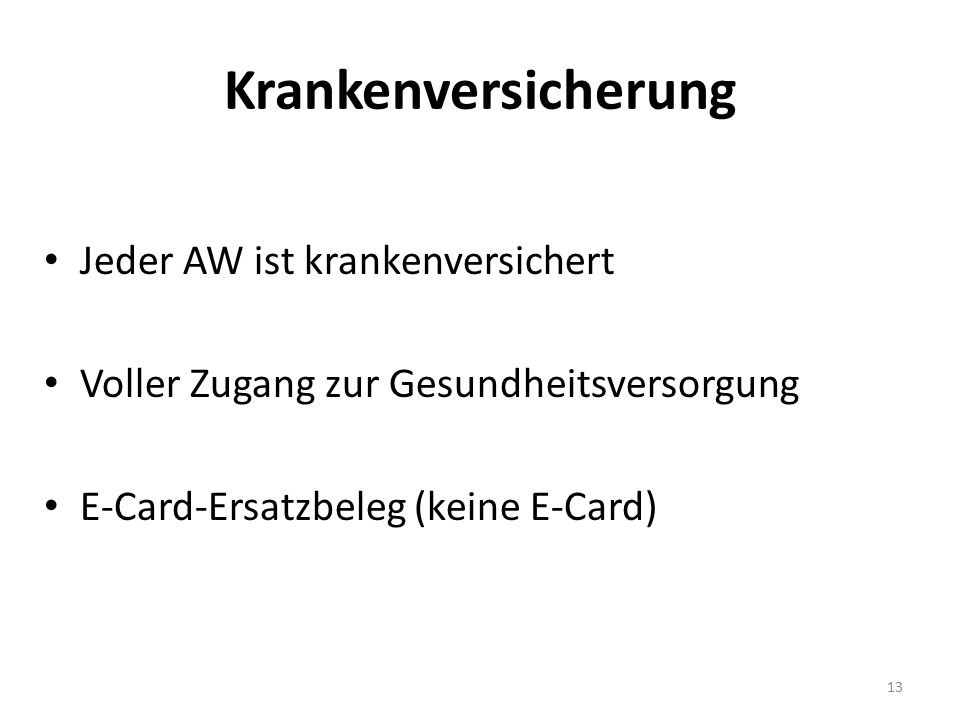 Krankenversicherung Jeder AW ist krankenversichert Voller Zugang zur Gesundheitsversorgung E-Card-Ersatzbeleg (keine E-Card) 13
