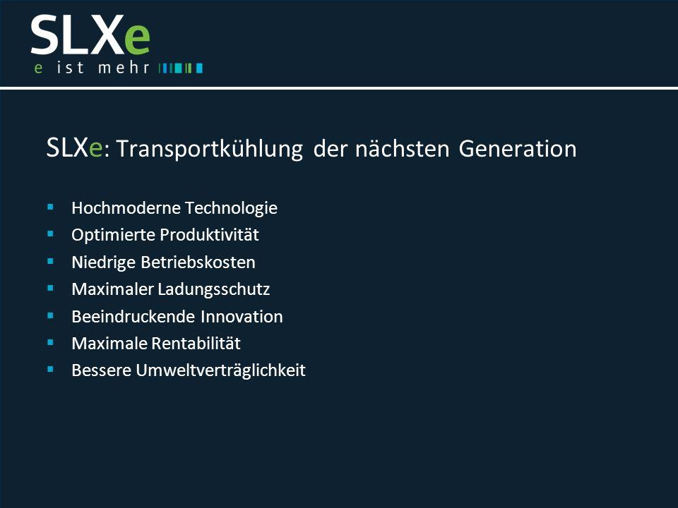 SLXe : Transportkühlung der nächsten Generation  Hochmoderne Technologie  Optimierte Produktivität  Niedrige Betriebskosten  Maximaler Ladungsschu