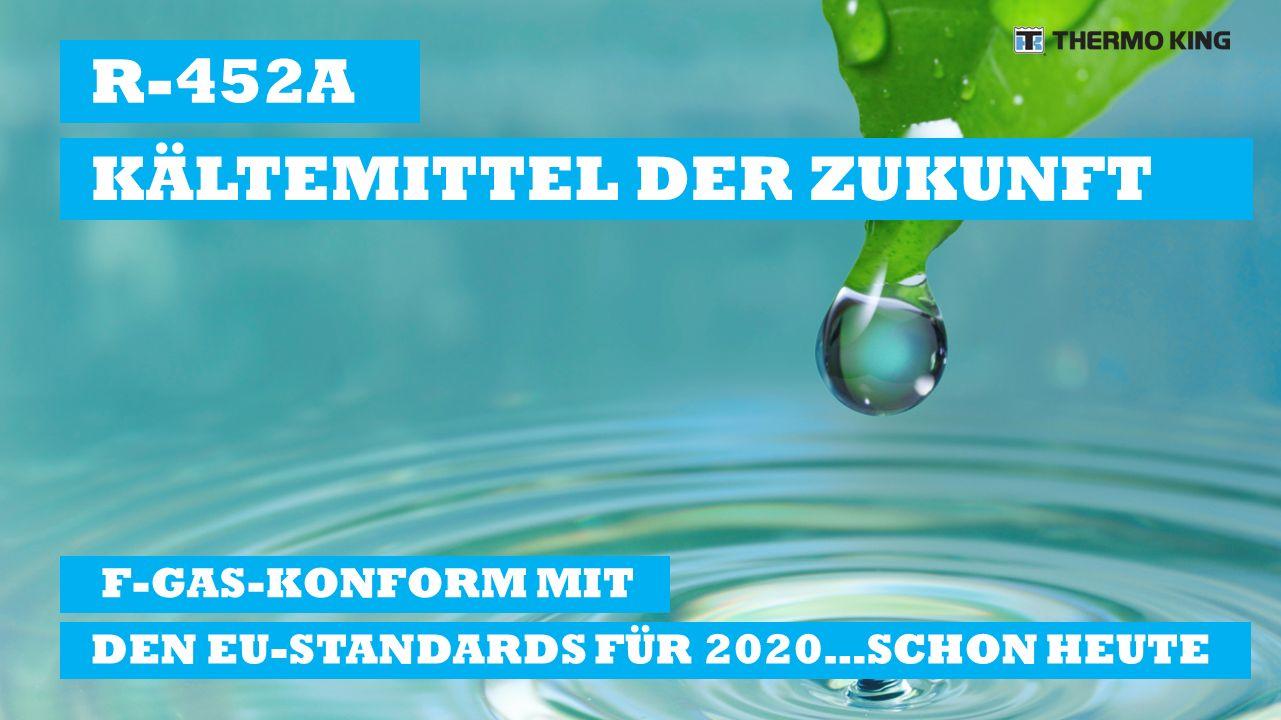 F-GAS-KONFORM MIT DEN EU-STANDARDS FÜR 2020…SCHON HEUTE R-452A KÄLTEMITTEL DER ZUKUNFT