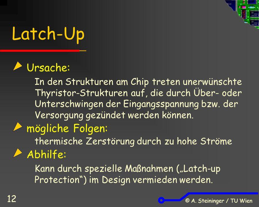 © A. Steininger / TU Wien 12 Latch-Up Ursache: In den Strukturen am Chip treten unerwünschte Thyristor-Strukturen auf, die durch Über- oder Unterschwi