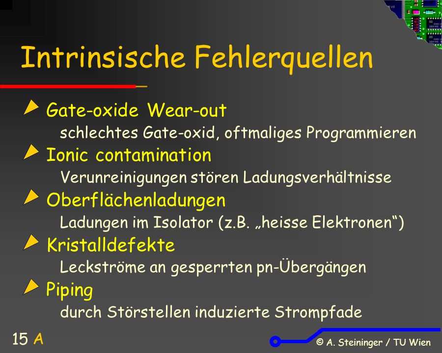 © A. Steininger / TU Wien 15 Intrinsische Fehlerquellen Gate-oxide Wear-out schlechtes Gate-oxid, oftmaliges Programmieren Ionic contamination Verunre