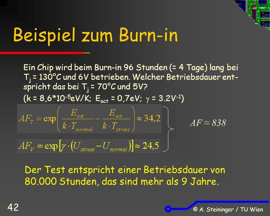 © A. Steininger / TU Wien 42 Beispiel zum Burn-in Ein Chip wird beim Burn-in 96 Stunden (= 4 Tage) lang bei T j = 130°C und 6V betrieben. Welcher Betr