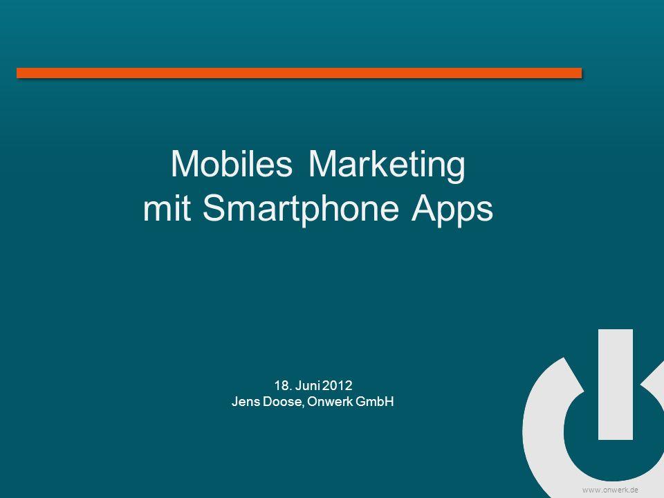 www.onwerk.de Mobiles Marketing mit Smartphone Apps 18. Juni 2012 Jens Doose, Onwerk GmbH
