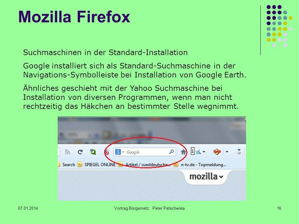 07.01.2014Vortrag Bürgernetz: Peter Petschenka16 Mozilla Firefox Suchmaschinen in der Standard-Installation Google installiert sich als Standard-Suchmaschine in der Navigations-Symbolleiste bei Installation von Google Earth.